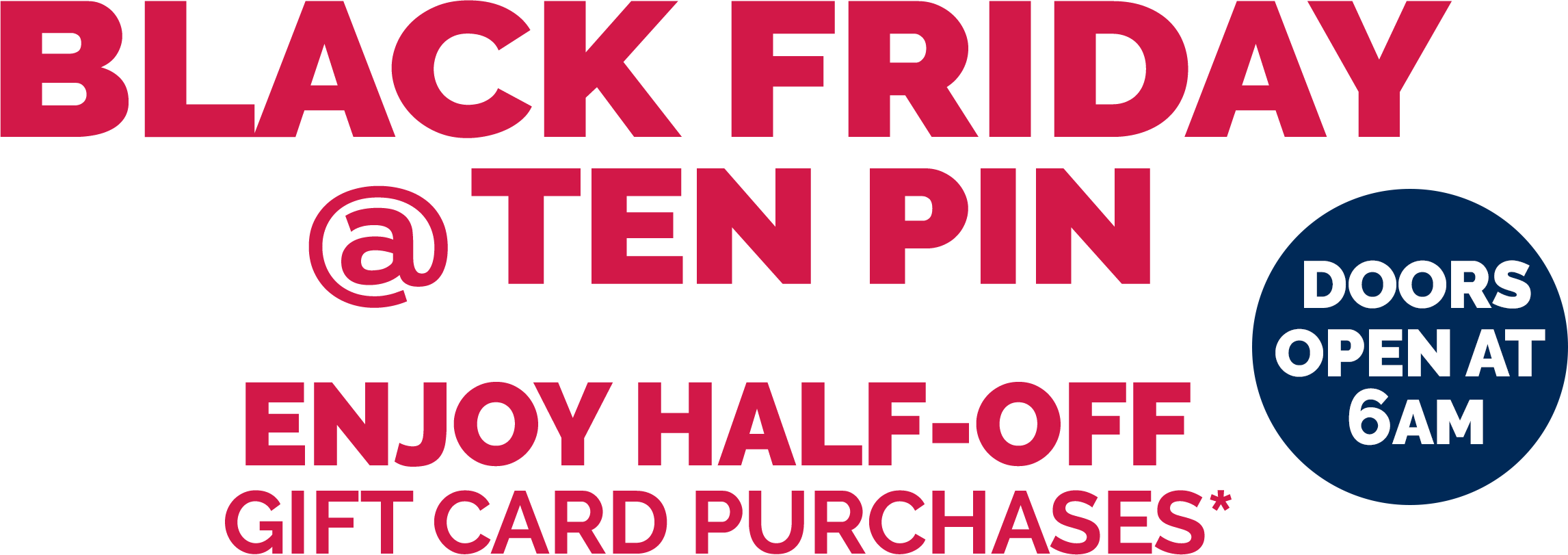 BLACK FRIDAY @ TEN PIN Enjoy HALF-off  Gift card purchases* | Doors OPEN at 6AM