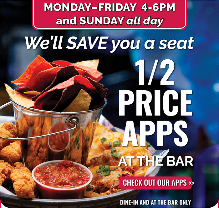 MONDAY-FRIDAY 4-6PM and SUNDAY all day | We'll SAVE you a seat 1/2 PRICE APPS AT THE BAR CHECK OUT OUR APPS >> | DINE-IN AND AT THE BAR ONLY