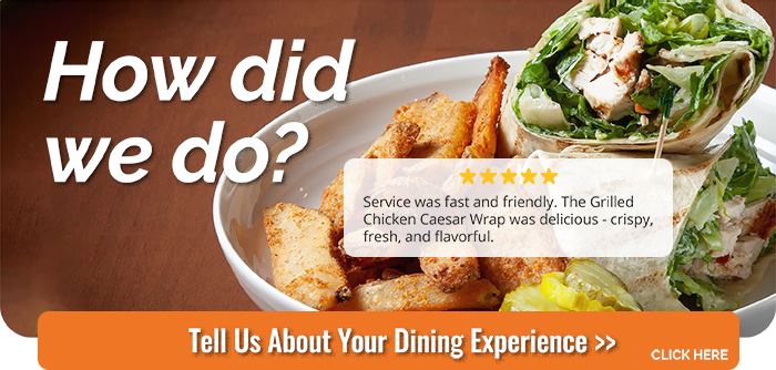 How did we do? Service was fast and friendly. The Grilled Chicken Caesar Wrap was delicious - crispy, fresh, and flavorful. Tell Us About Your Dining Experience | CLICK HERE